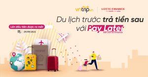 Du lịch trước – Trả tiền sau với Paylater từ Vntrip và LOTTE Finance